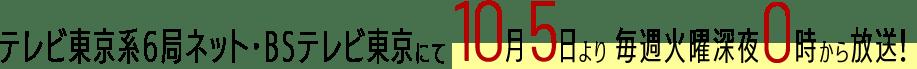 テレビ東京系6局ネット・BSテレビ東京にて10月5日より毎週火曜深夜0時から放送!
